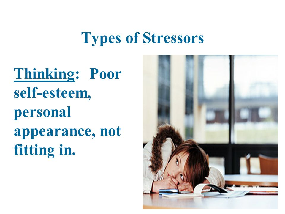 Types of Stressors Thinking: Poor self-esteem, personal appearance, not fitting in.