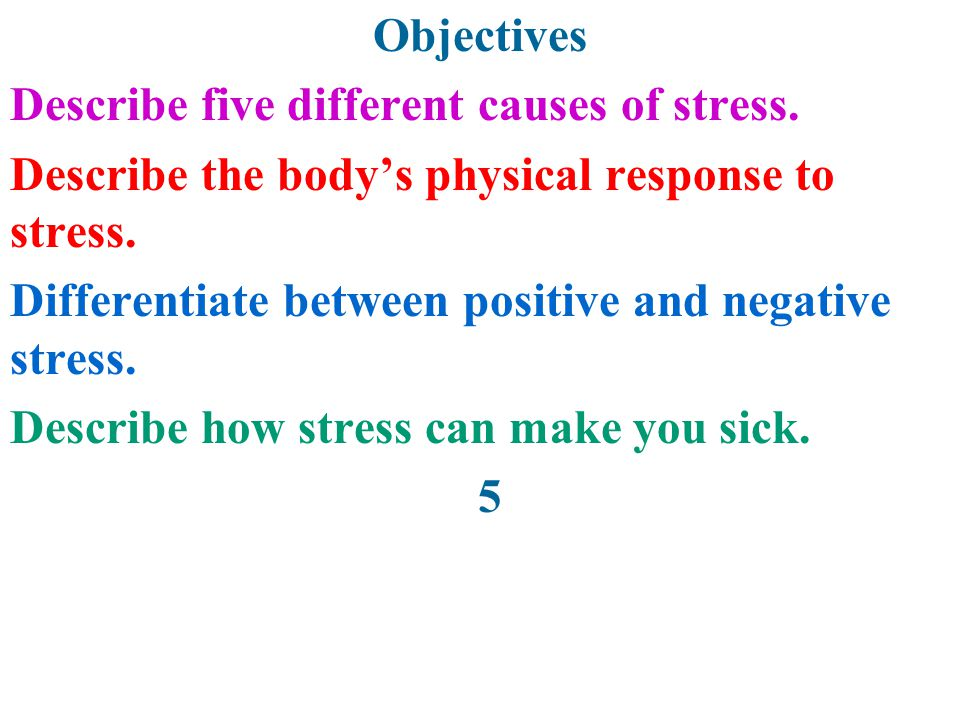 Objectives Describe five different causes of stress. Describe the body's physical response to stress.