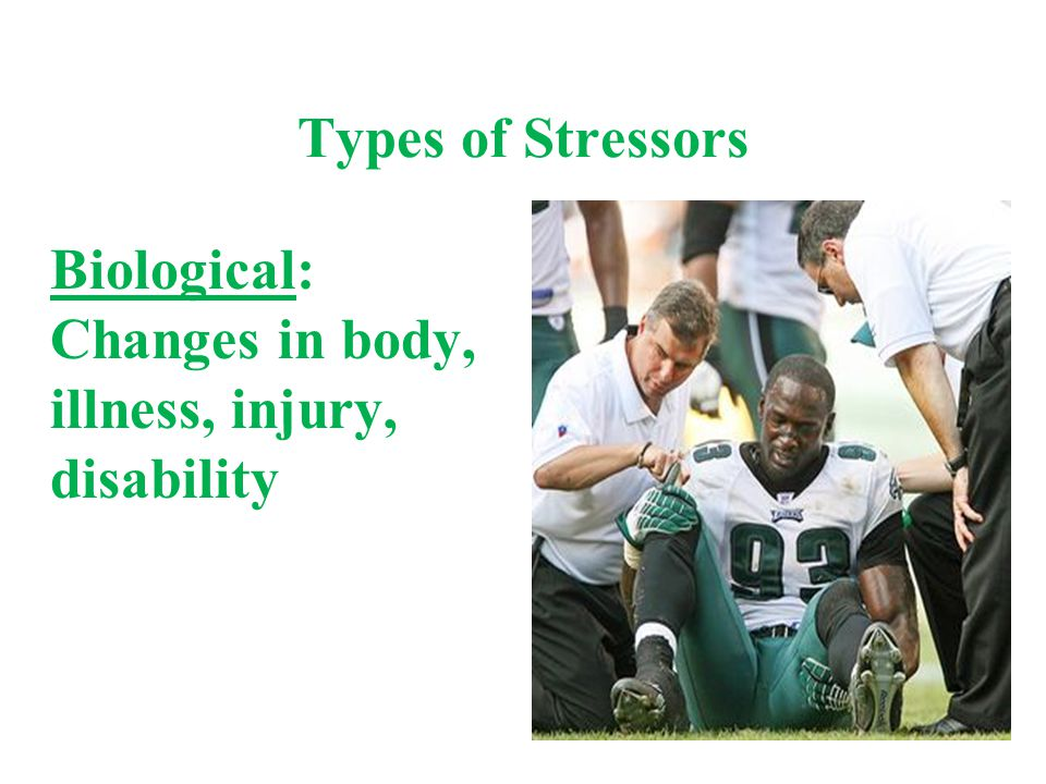 Types of Stressors Biological: Changes in body, illness, injury, disability