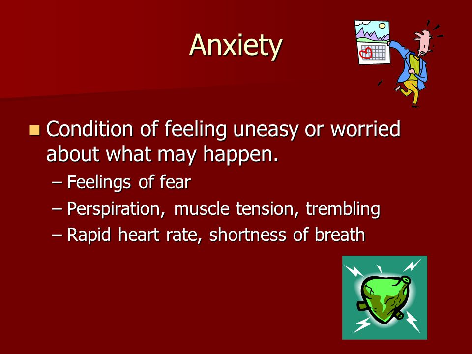 Anxiety Condition of feeling uneasy or worried about what may happen.