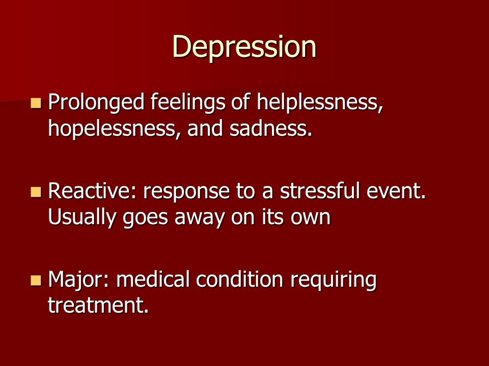 Depression Prolonged feelings of helplessness, hopelessness, and sadness. Reactive: response to a stressful event. Usually goes away on its own.