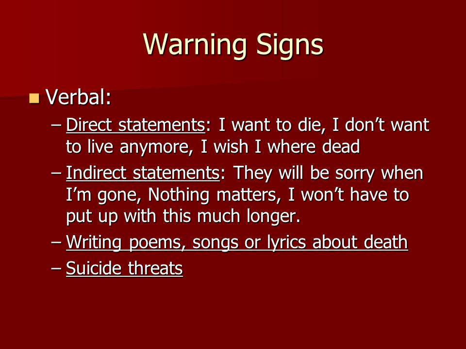 Warning Signs Verbal: Direct statements: I want to die, I don't want to live anymore, I wish I where dead.