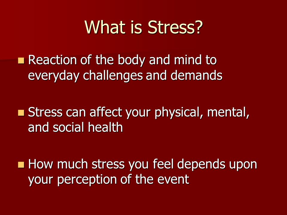 What is Stress Reaction of the body and mind to everyday challenges and demands. Stress can affect your physical, mental, and social health.