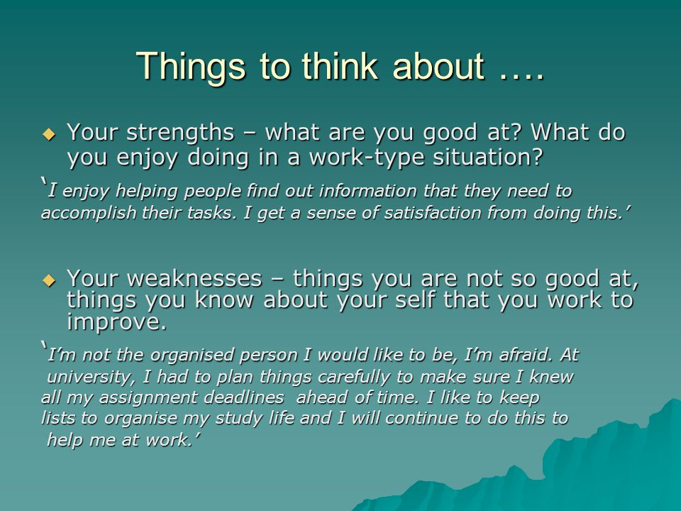 Things to think about …. Your strengths – what are you good at What do you enjoy doing in a work-type situation