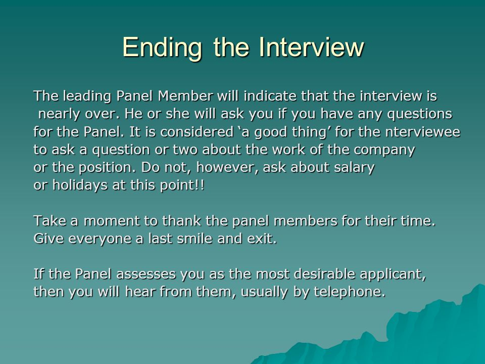 Ending the Interview The leading Panel Member will indicate that the interview is. nearly over. He or she will ask you if you have any questions.