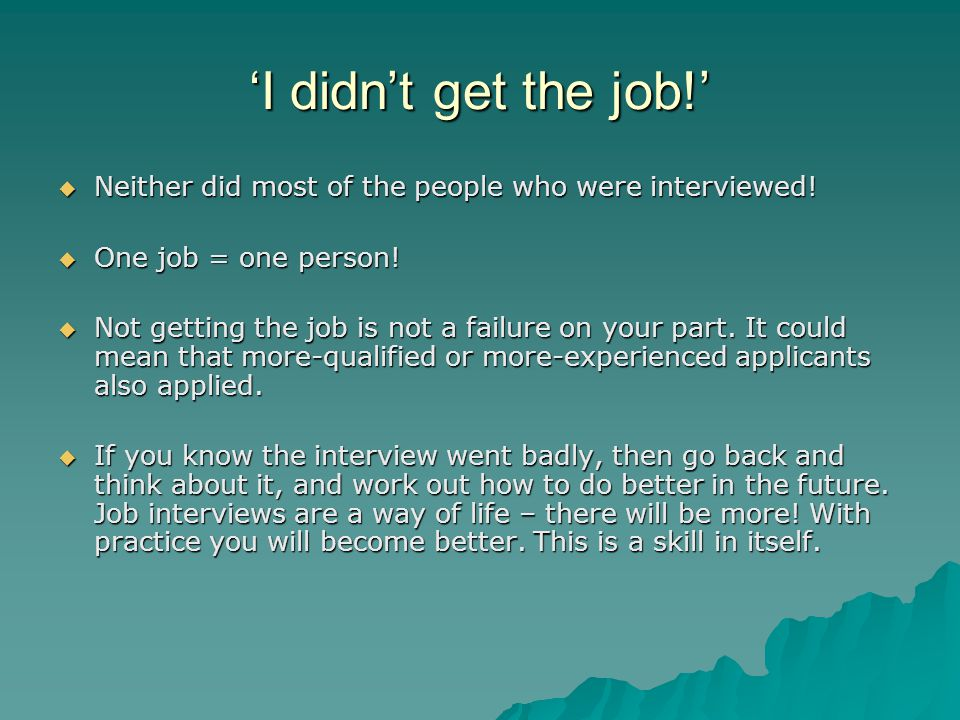 'I didn't get the job!' Neither did most of the people who were interviewed! One job = one person!