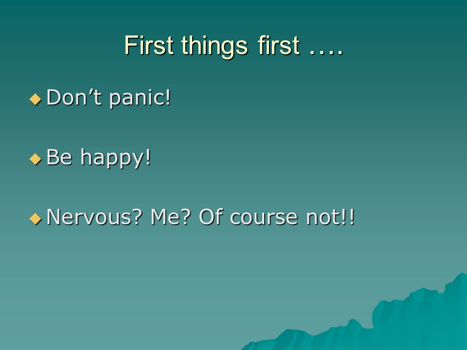 First things first …. Don't panic! Be happy!