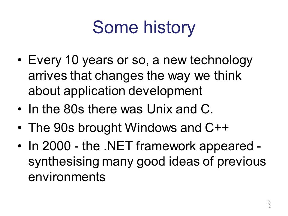 Some history Every 10 years or so, a new technology arrives that changes the way we think about application development.