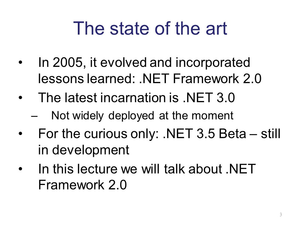 The state of the art In 2005, it evolved and incorporated lessons learned: .NET Framework 2.0. The latest incarnation is .NET 3.0.
