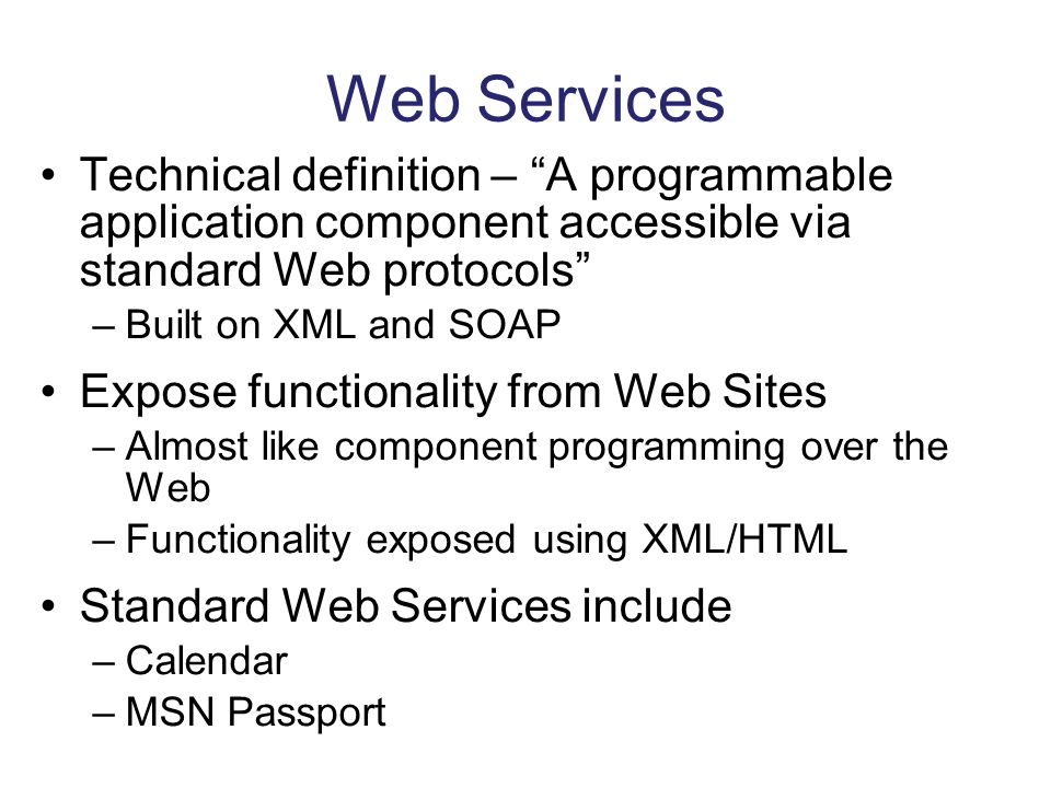 Web Services Technical definition – A programmable application component accessible via standard Web protocols