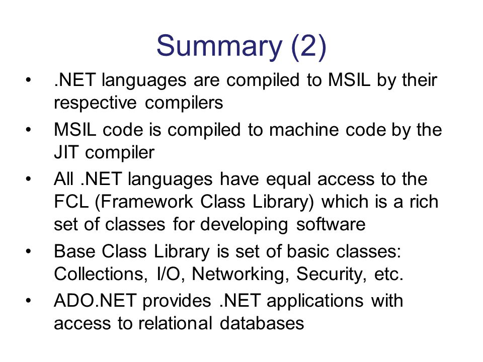 Summary (2) .NET languages are compiled to MSIL by their respective compilers. MSIL code is compiled to machine code by the JIT compiler.