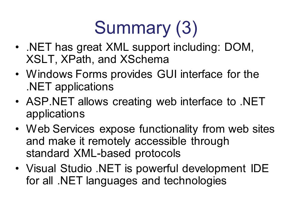 Summary (3) .NET has great XML support including: DOM, XSLT, XPath, and XSchema. Windows Forms provides GUI interface for the .NET applications.