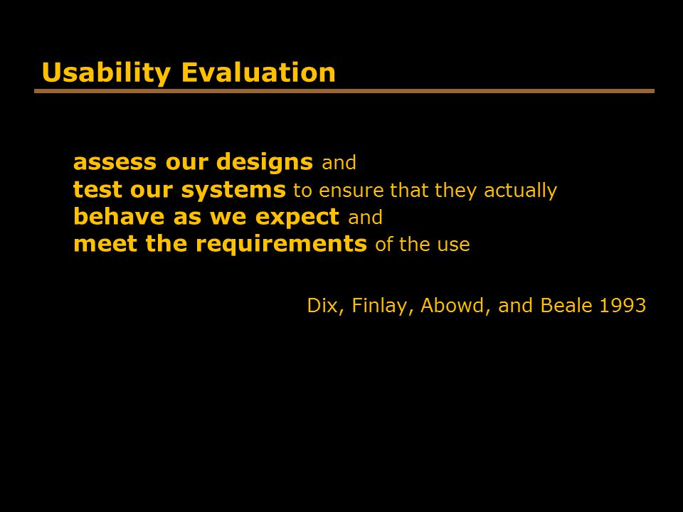Usability Evaluation assess our designs and test our systems to ensure that they actually behave as we expect and meet the requirements of the use.