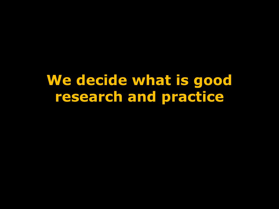 We decide what is good research and practice