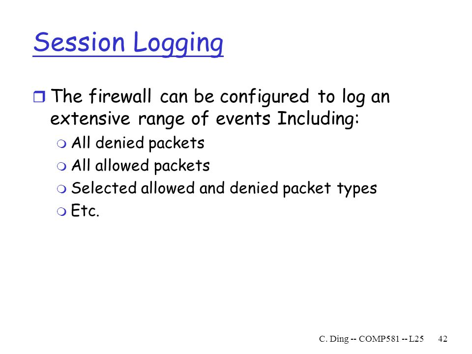 Session Logging The firewall can be configured to log an extensive range of events Including: All denied packets.