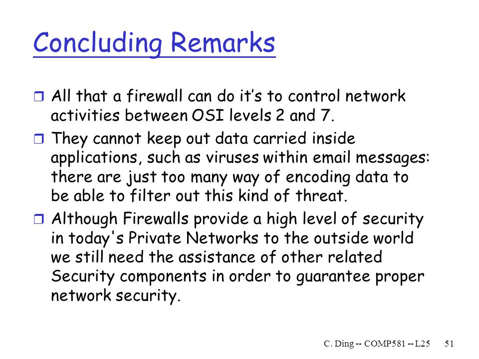 Concluding Remarks All that a firewall can do it's to control network activities between OSI levels 2 and 7.