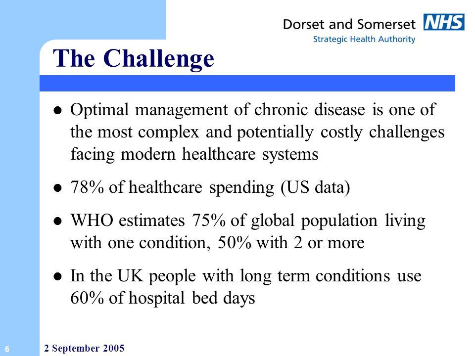 The Challenge Optimal management of chronic disease is one of the most complex and potentially costly challenges facing modern healthcare systems.