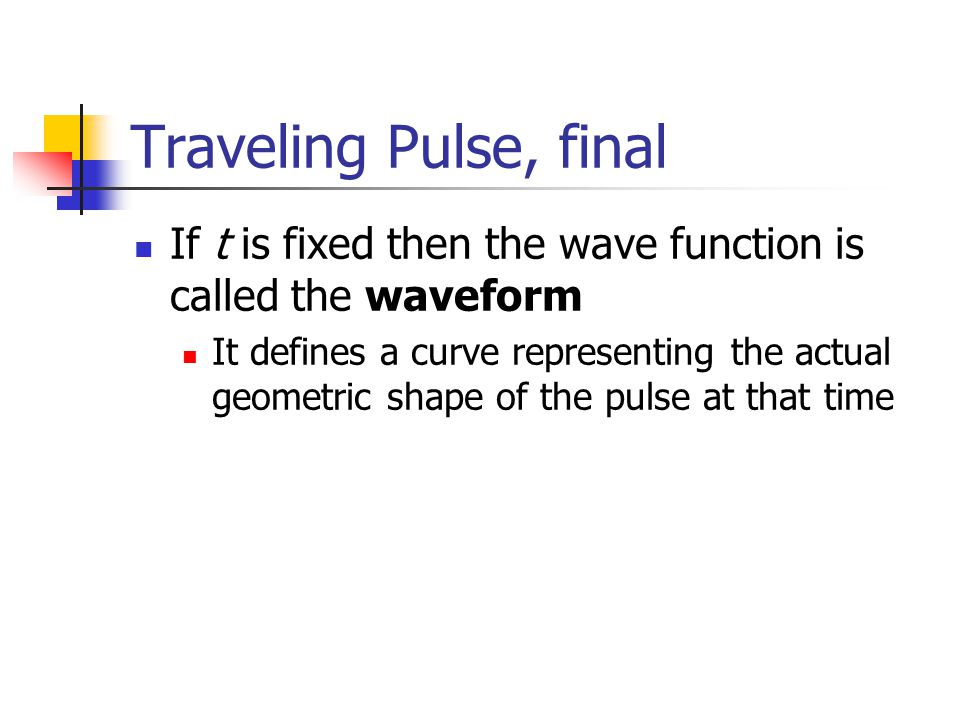 Traveling Pulse, final If t is fixed then the wave function is called the waveform.