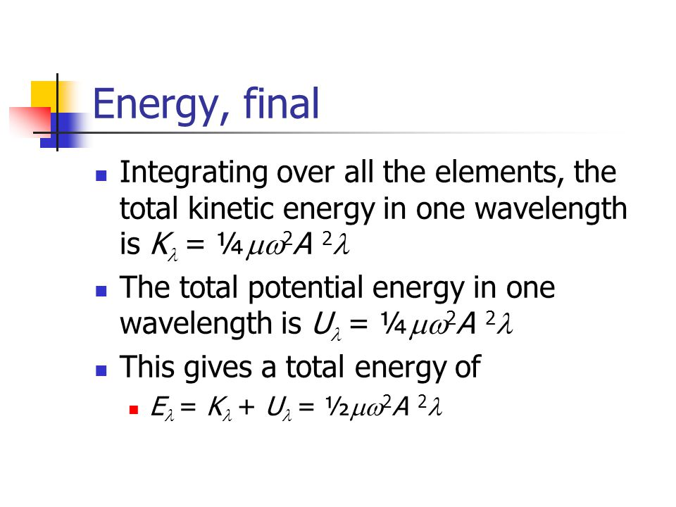 Energy, final Integrating over all the elements, the total kinetic energy in one wavelength is Kl = ¼mw2A 2l.