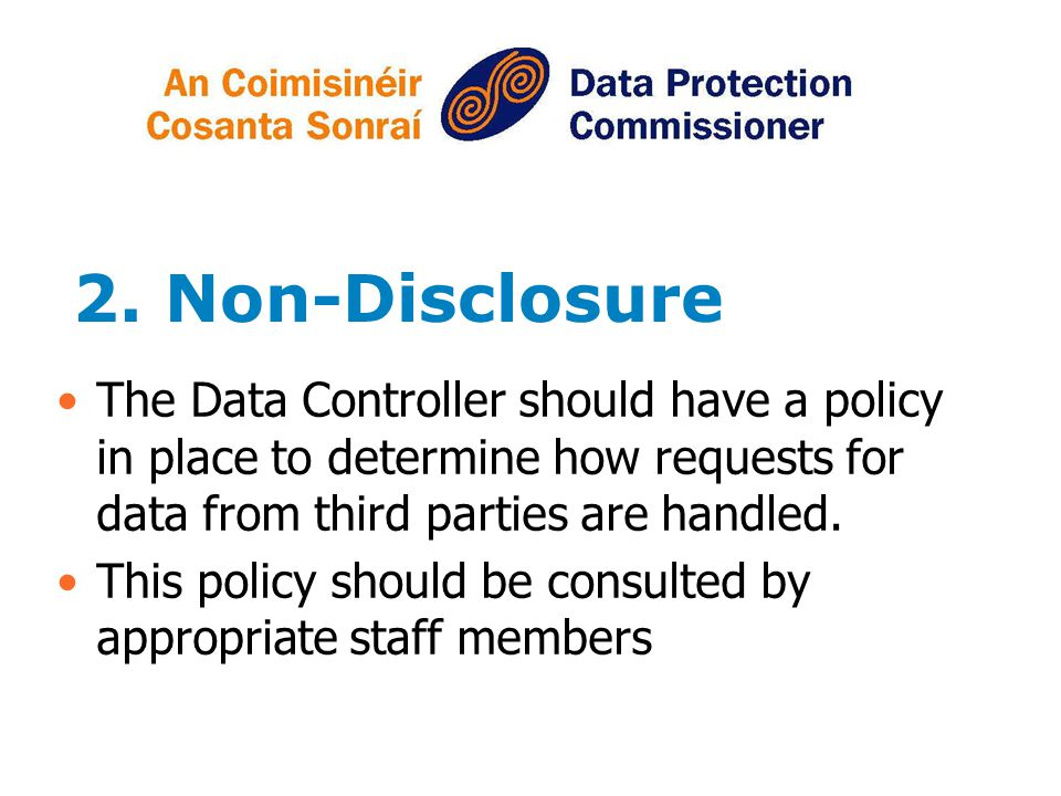 2. Non-Disclosure The Data Controller should have a policy in place to determine how requests for data from third parties are handled.