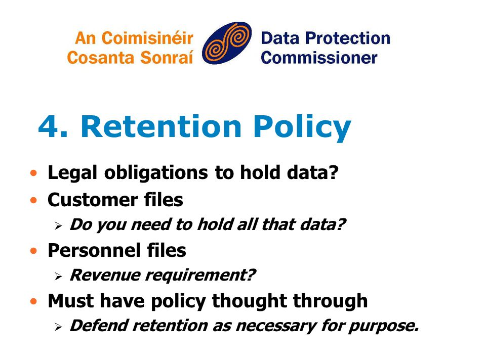 4. Retention Policy Legal obligations to hold data Customer files