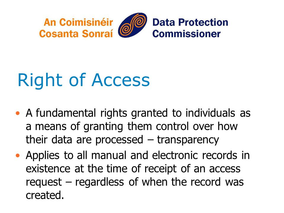 Right of Access A fundamental rights granted to individuals as a means of granting them control over how their data are processed – transparency.