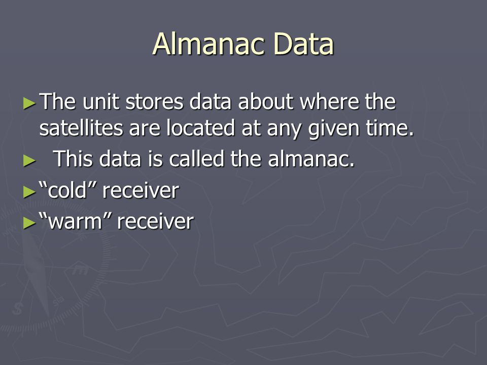 Almanac Data The unit stores data about where the satellites are located at any given time. This data is called the almanac.