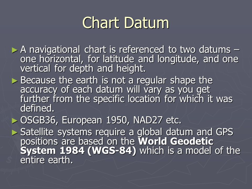 Chart Datum A navigational chart is referenced to two datums – one horizontal, for latitude and longitude, and one vertical for depth and height.