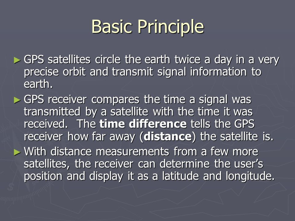 Basic Principle GPS satellites circle the earth twice a day in a very precise orbit and transmit signal information to earth.