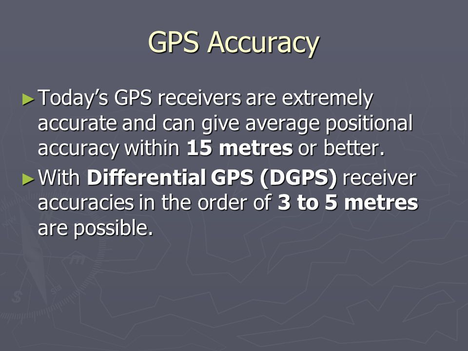 GPS Accuracy Today's GPS receivers are extremely accurate and can give average positional accuracy within 15 metres or better.