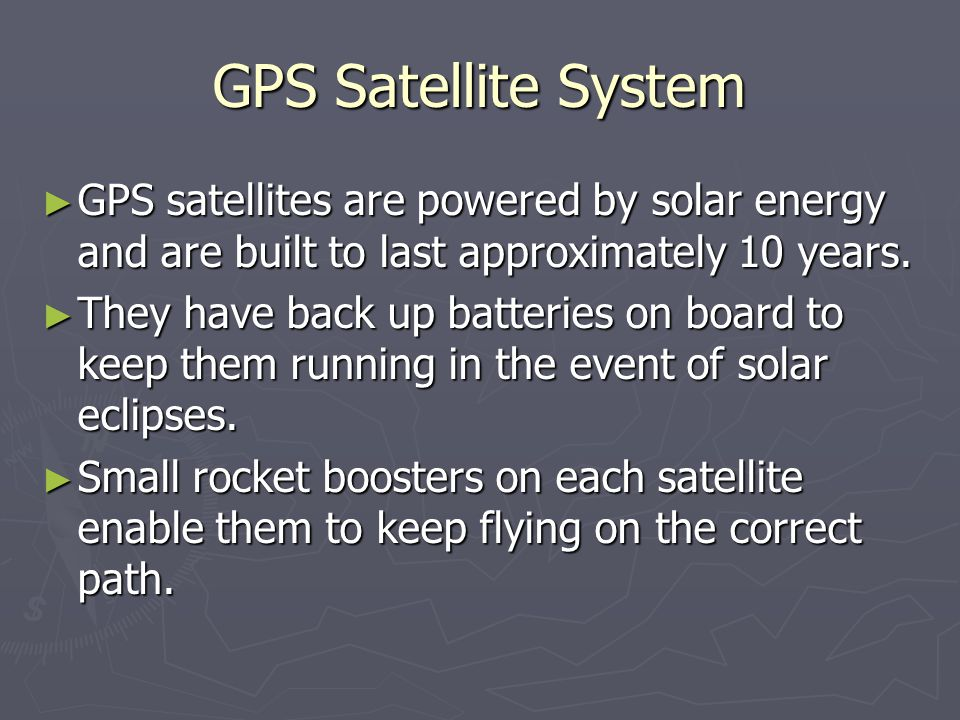 GPS Satellite System GPS satellites are powered by solar energy and are built to last approximately 10 years.