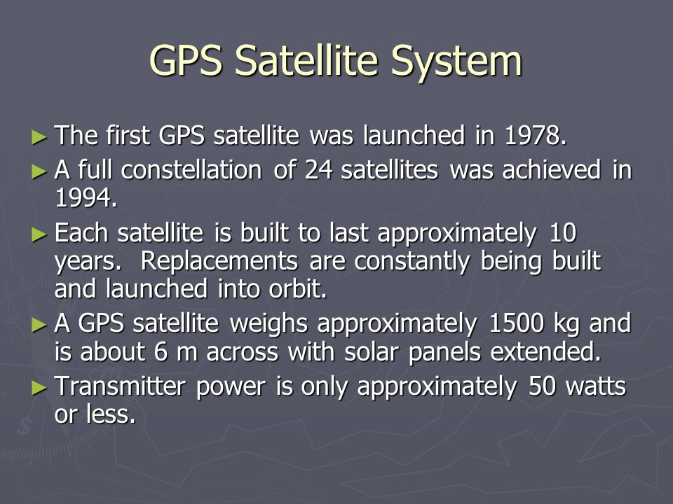 GPS Satellite System The first GPS satellite was launched in 1978.