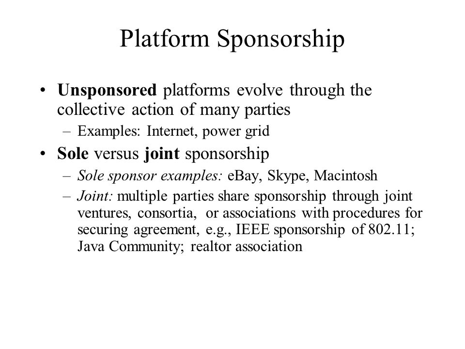 Platform Sponsorship Unsponsored platforms evolve through the collective action of many parties. Examples: Internet, power grid.