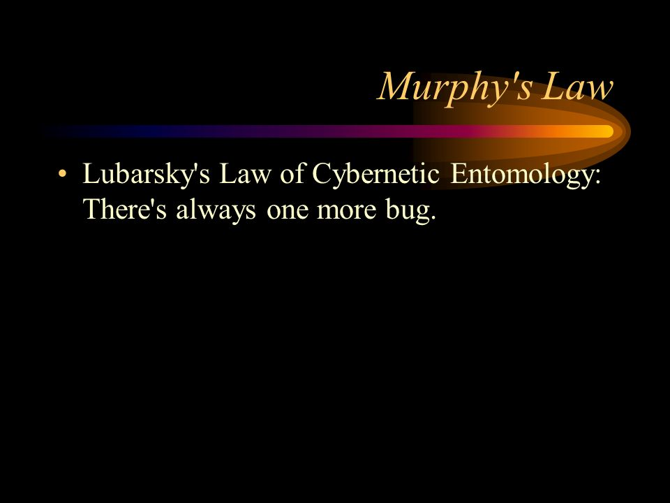 Murphy s Law Lubarsky s Law of Cybernetic Entomology: There s always one more bug.