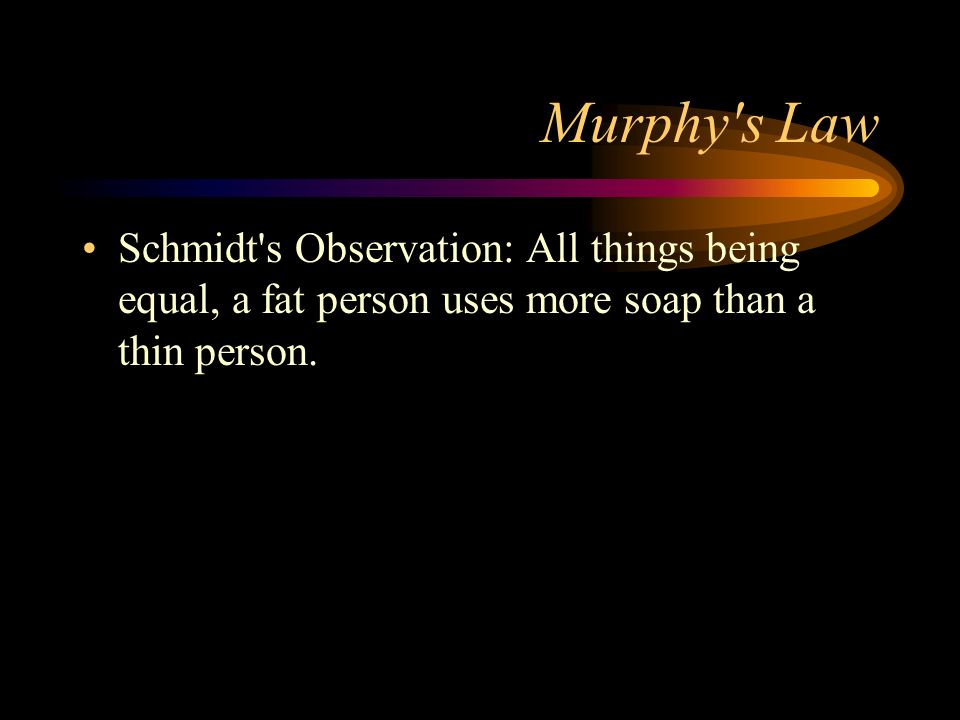 Murphy s Law Schmidt s Observation: All things being equal, a fat person uses more soap than a thin person.