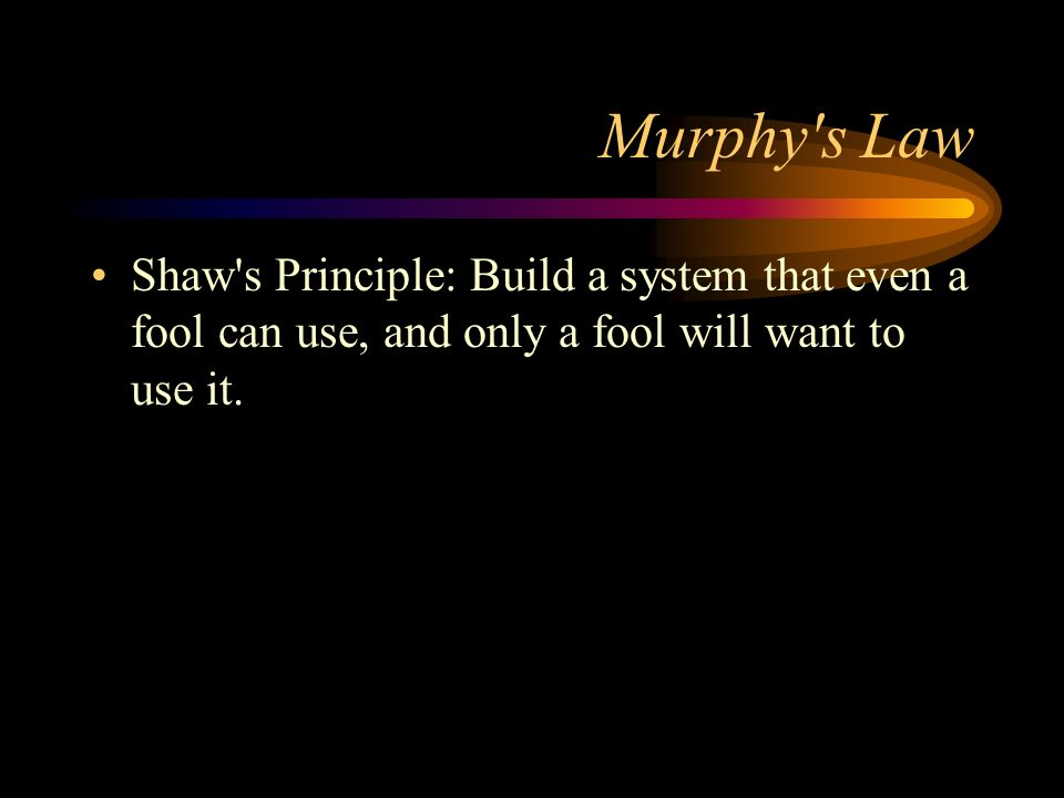 Murphy s Law Shaw s Principle: Build a system that even a fool can use, and only a fool will want to use it.