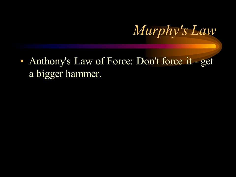 Murphy s Law Anthony s Law of Force: Don t force it - get a bigger hammer.
