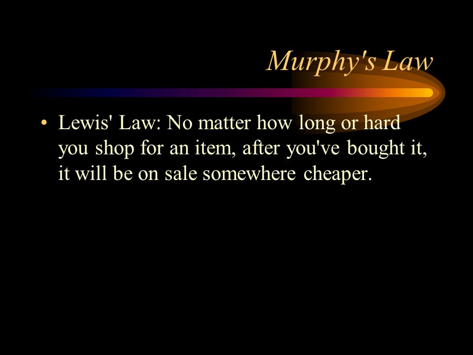 Murphy s Law Lewis Law: No matter how long or hard you shop for an item, after you ve bought it, it will be on sale somewhere cheaper.