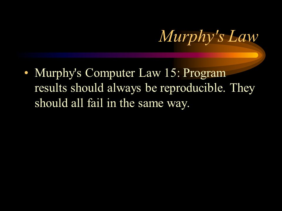 Murphy s LawMurphy s Computer Law 15: Program results should always be reproducible.