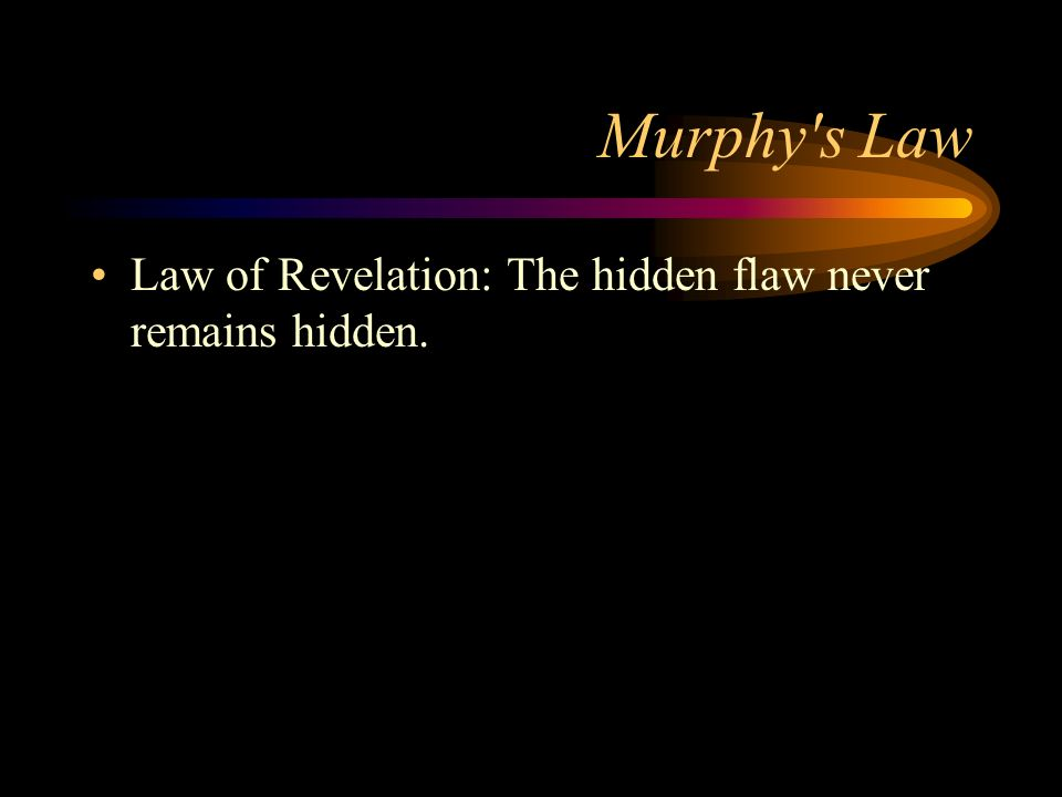 Murphy s Law Law of Revelation: The hidden flaw never remains hidden.