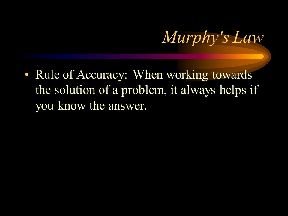 Murphy s LawRule of Accuracy: When working towards the solution of a problem, it always helps if you know the answer.