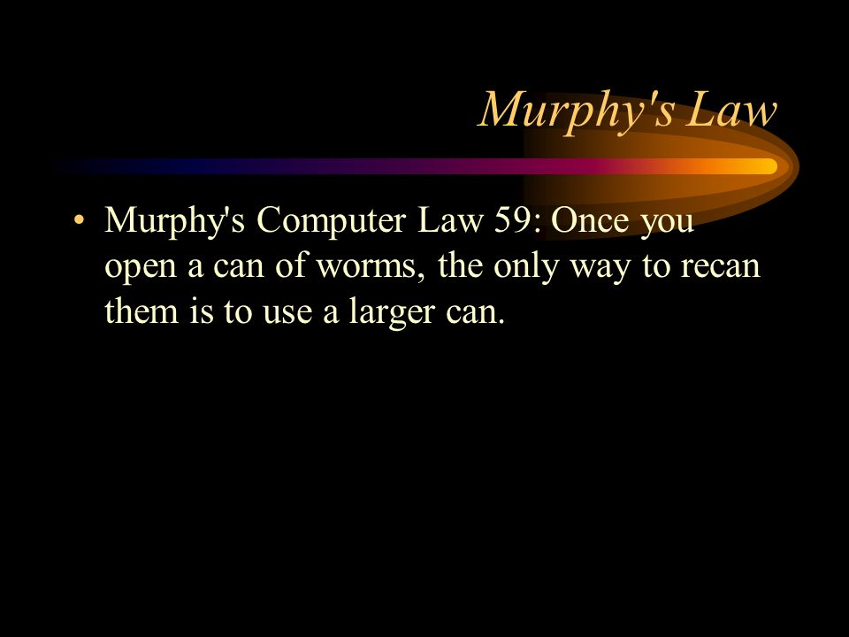 Murphy s LawMurphy s Computer Law 59: Once you open a can of worms, the only way to recan them is to use a larger can.