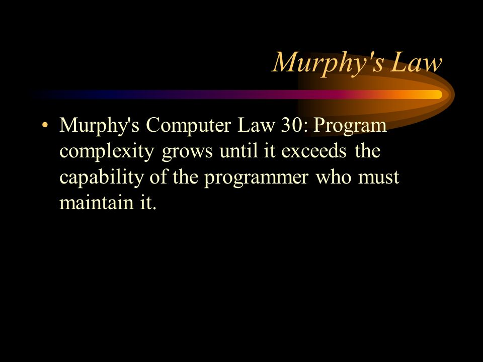 Murphy s Law Murphy s Computer Law 30: Program complexity grows until it exceeds the capability of the programmer who must maintain it.