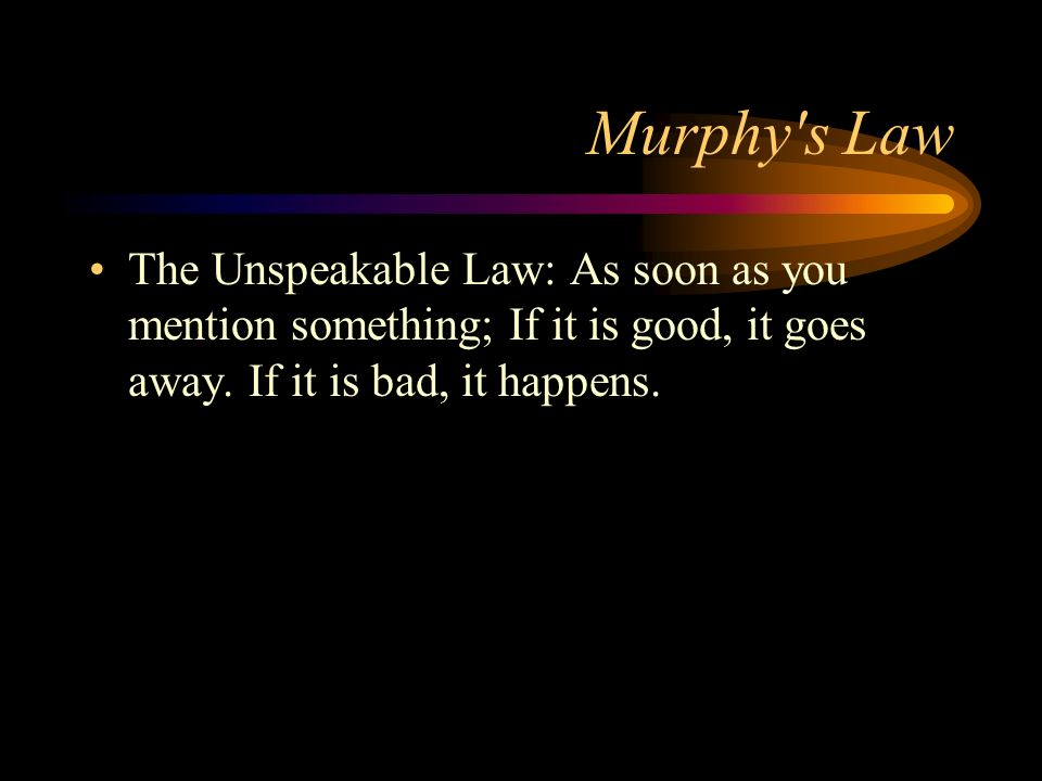 Murphy s Law The Unspeakable Law: As soon as you mention something; If it is good, it goes away.