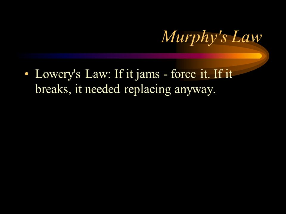 Murphy s Law Lowery s Law: If it jams - force it. If it breaks, it needed replacing anyway.