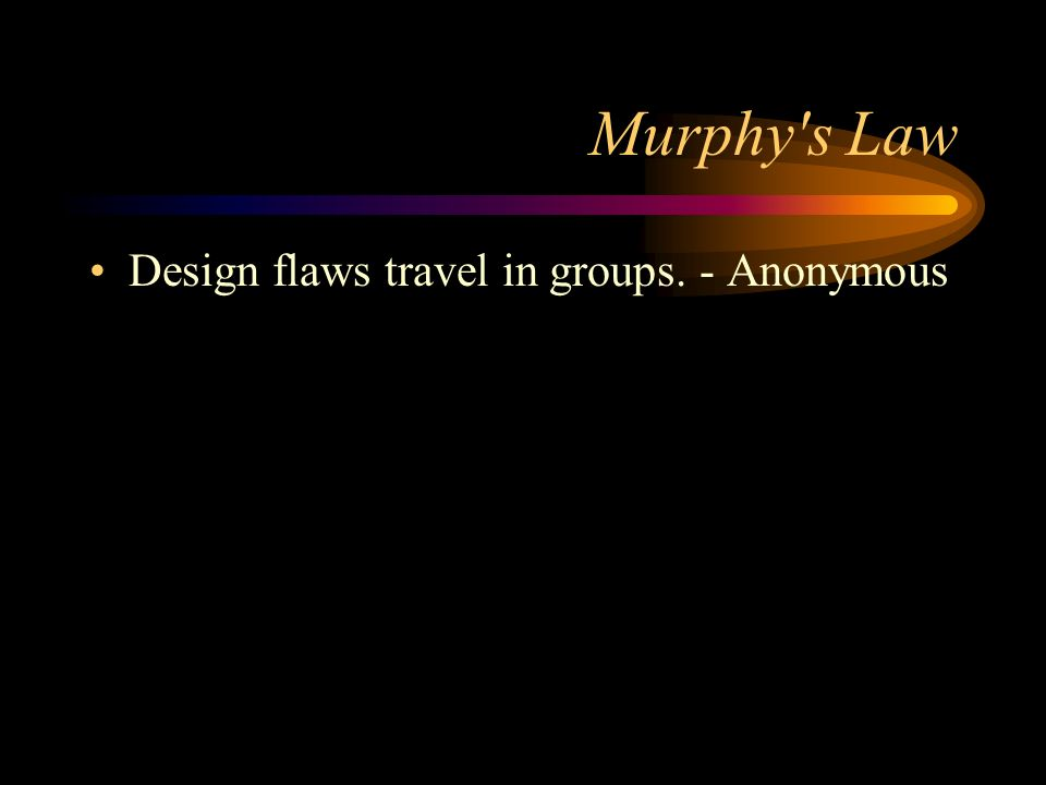 Murphy s Law Design flaws travel in groups. - Anonymous
