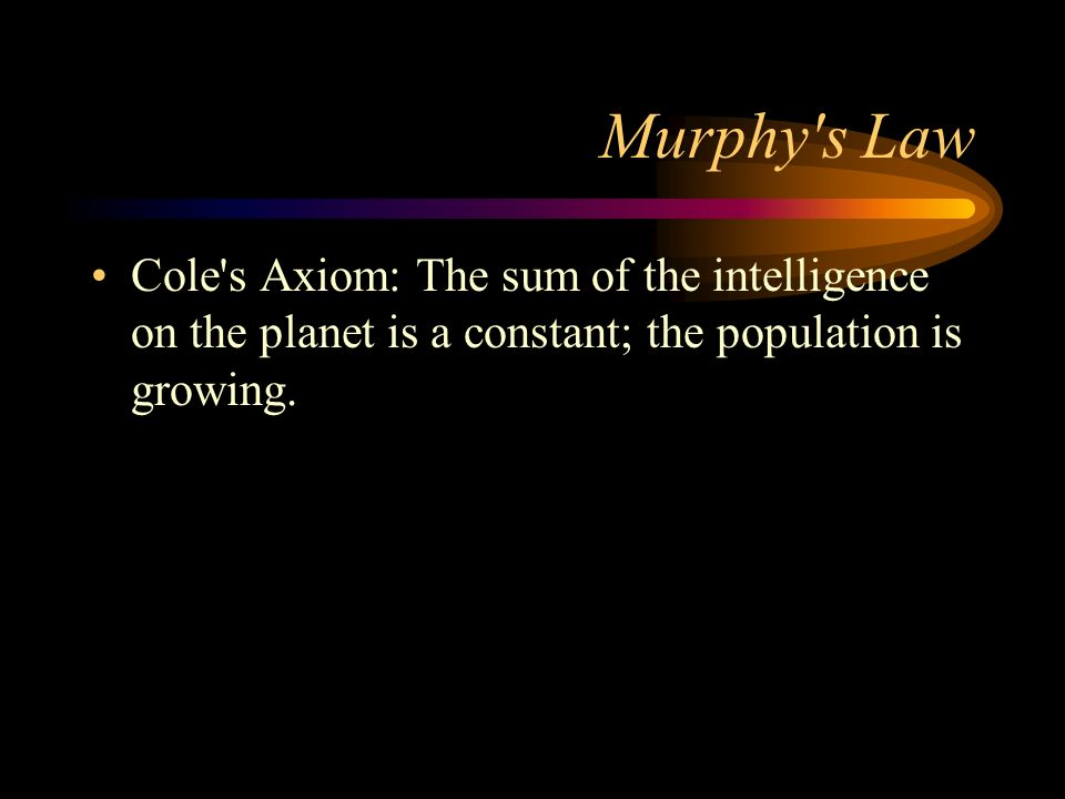 Murphy s Law Cole s Axiom: The sum of the intelligence on the planet is a constant; the population is growing.