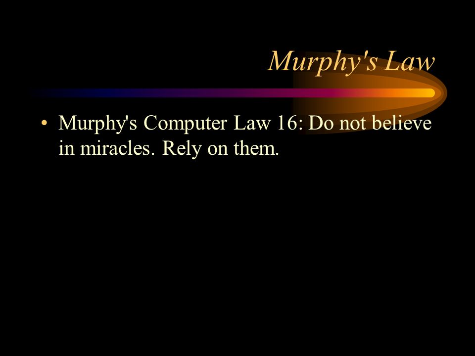 Murphy s Law Murphy s Computer Law 16: Do not believe in miracles. Rely on them.