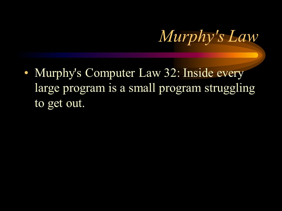 Murphy s LawMurphy s Computer Law 32: Inside every large program is a small program struggling to get out.