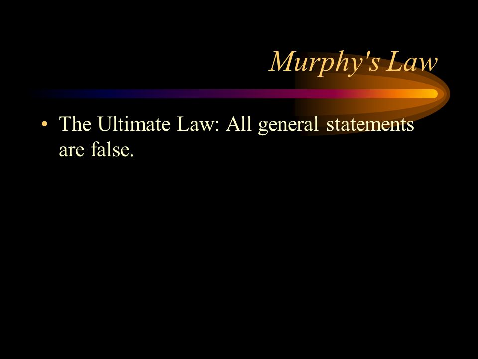 Murphy s Law The Ultimate Law: All general statements are false.